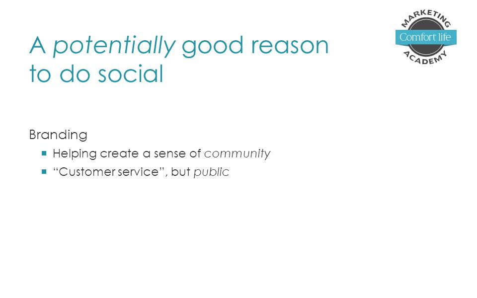 A potentially good reason to do social Branding  Helping create a sense of community  Customer service , but public