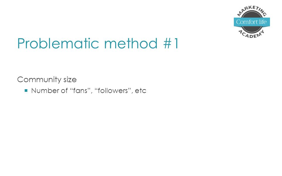 Problematic method #1 Community size  Number of fans , followers , etc