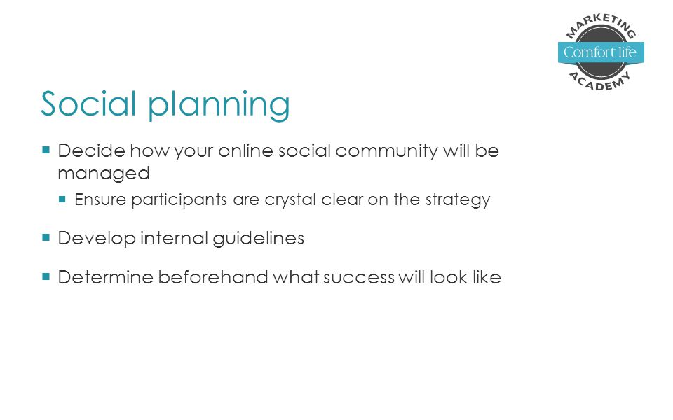 Social planning  Decide how your online social community will be managed  Ensure participants are crystal clear on the strategy  Develop internal guidelines  Determine beforehand what success will look like