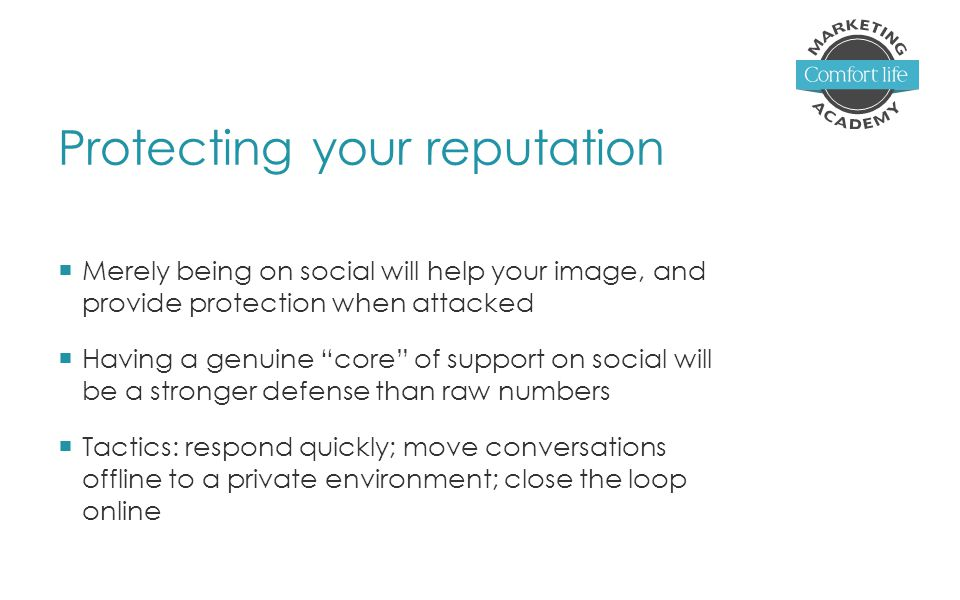 Protecting your reputation  Merely being on social will help your image, and provide protection when attacked  Having a genuine core of support on social will be a stronger defense than raw numbers  Tactics: respond quickly; move conversations offline to a private environment; close the loop online