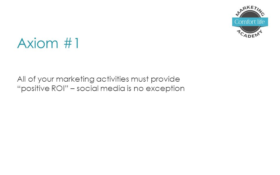 Axiom #1 All of your marketing activities must provide positive ROI – social media is no exception