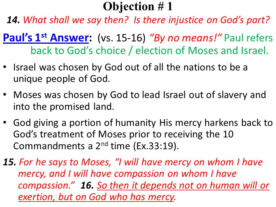 """Objection # 1 14. What shall we say then? Is there injustice on God's part? Paul's 1 st Answer: (vs. 15-16) """"By no means!"""" Paul refers back to God's c"""
