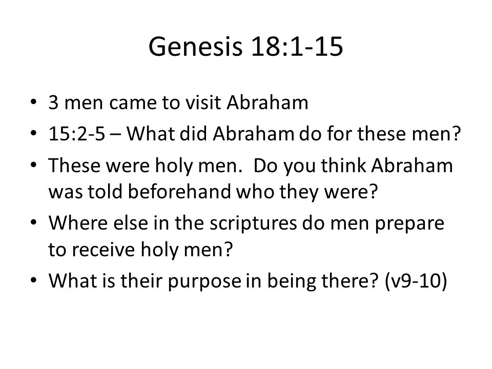 Genesis 18:1-15 3 men came to visit Abraham 15:2-5 – What did Abraham do for these men? These were holy men. Do you think Abraham was told beforehand