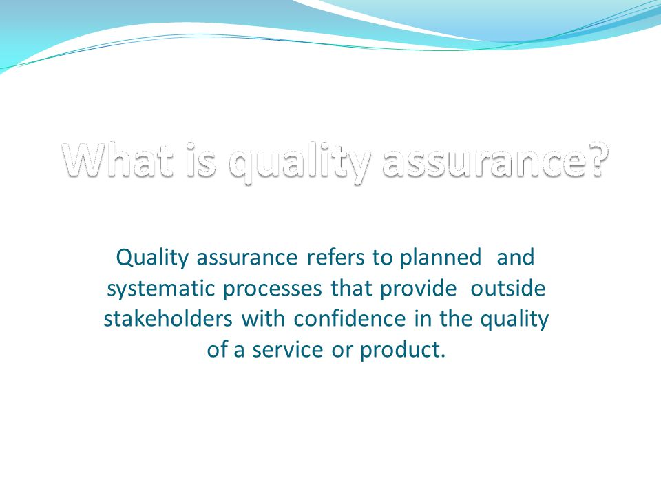Quality assurance refers to planned and systematic processes that provide outside stakeholders with confidence in the quality of a service or product.