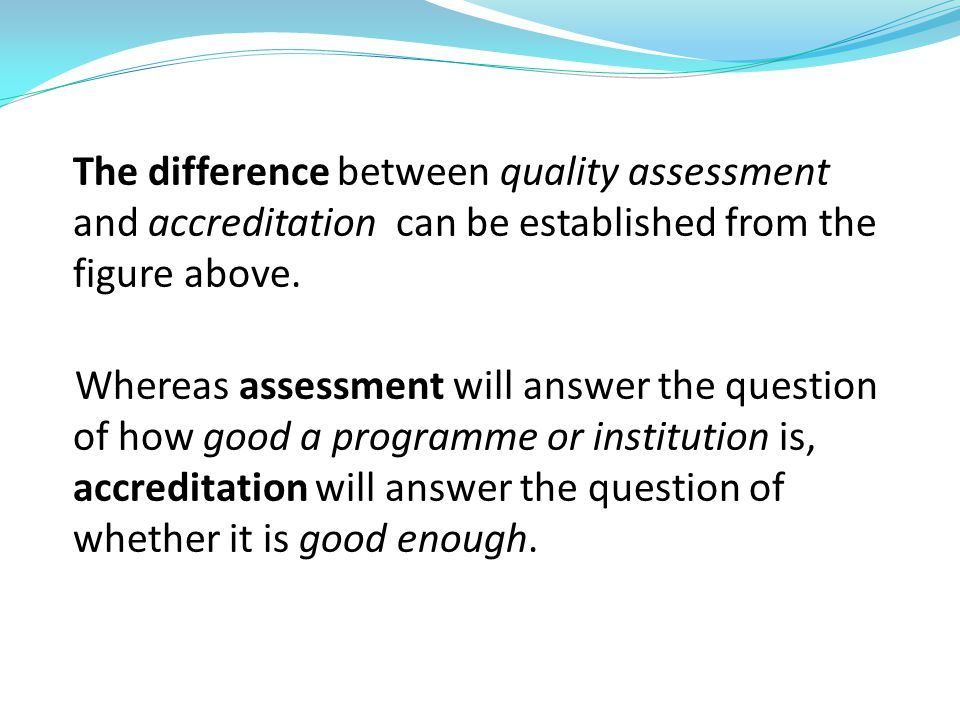 The difference between quality assessment and accreditation can be established from the figure above. Whereas assessment will answer the question of h