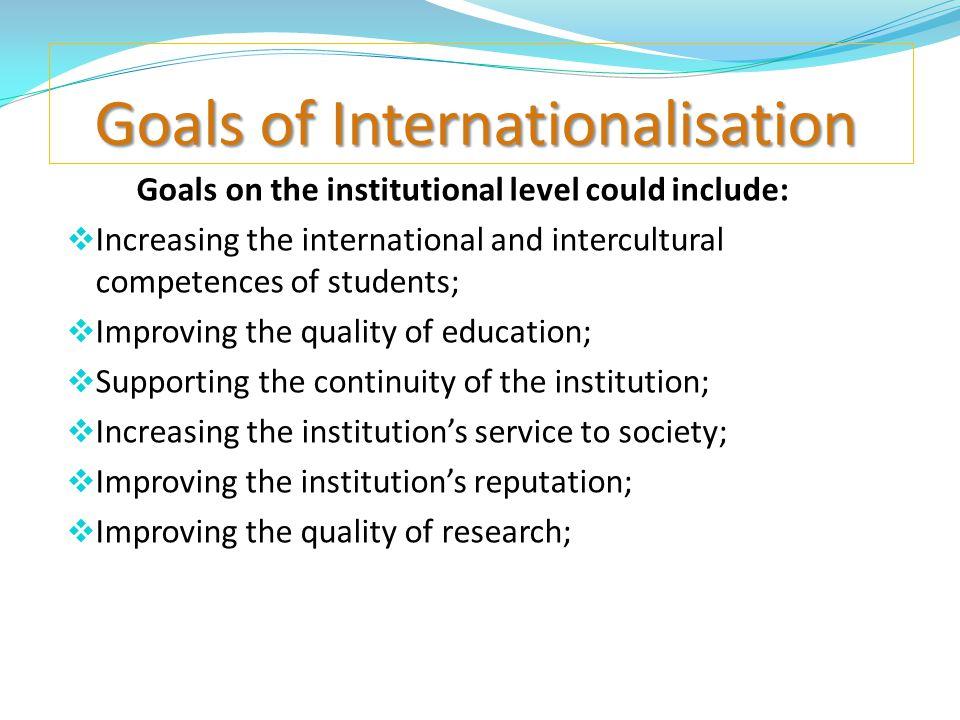 Goals of Internationalisation Goals of Internationalisation Goals on the institutional level could include:  Increasing the international and intercu