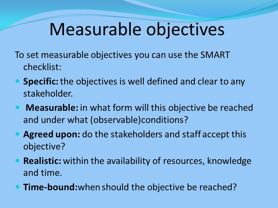Measurable objectives To set measurable objectives you can use the SMART checklist: Specific: the objectives is well defined and clear to any stakehol