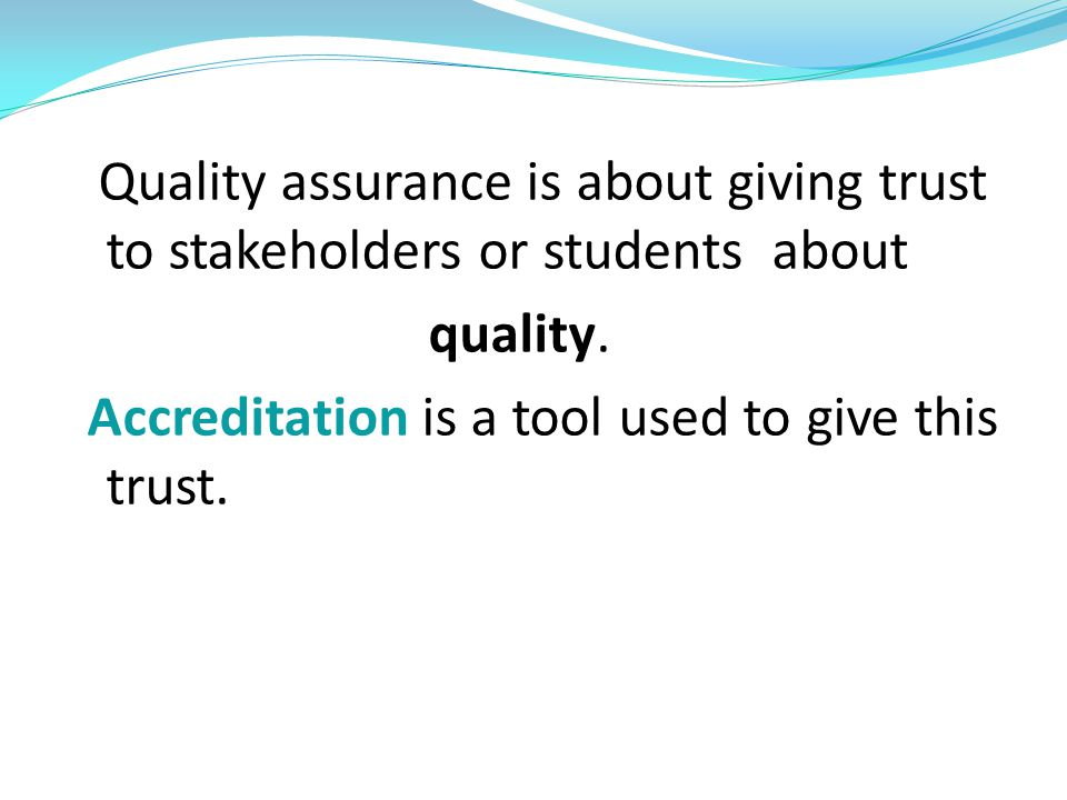Quality assurance is about giving trust to stakeholders or students about quality. Accreditation is a tool used to give this trust.