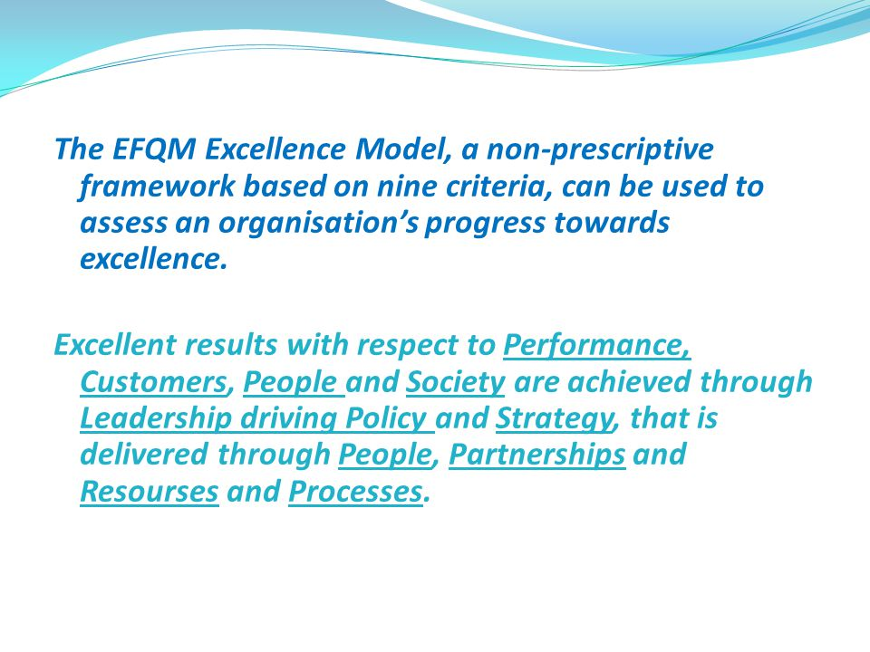 The EFQM Excellence Model, a non-prescriptive framework based on nine criteria, can be used to assess an organisation's progress towards excellence. E