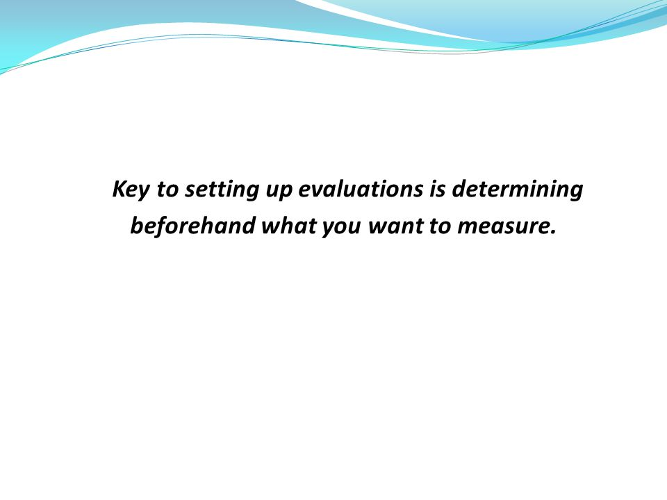 Key to setting up evaluations is determining beforehand what you want to measure.