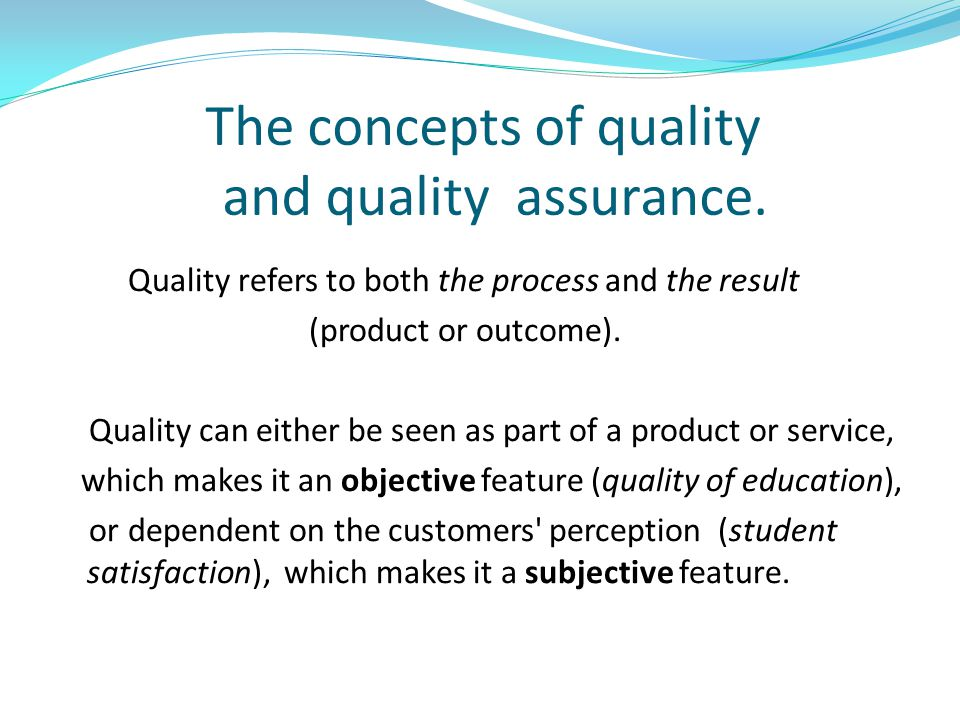 The concepts of quality and quality assurance. Quality refers to both the process and the result (product or outcome). Quality can either be seen as p