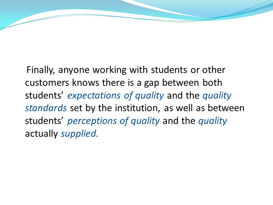 Finally, anyone working with students or other customers knows there is a gap between both students' expectations of quality and the quality standards