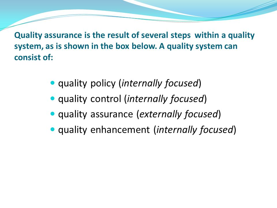 Quality assurance is the result of several steps within a quality system, as is shown in the box below. A quality system can consist of: quality polic
