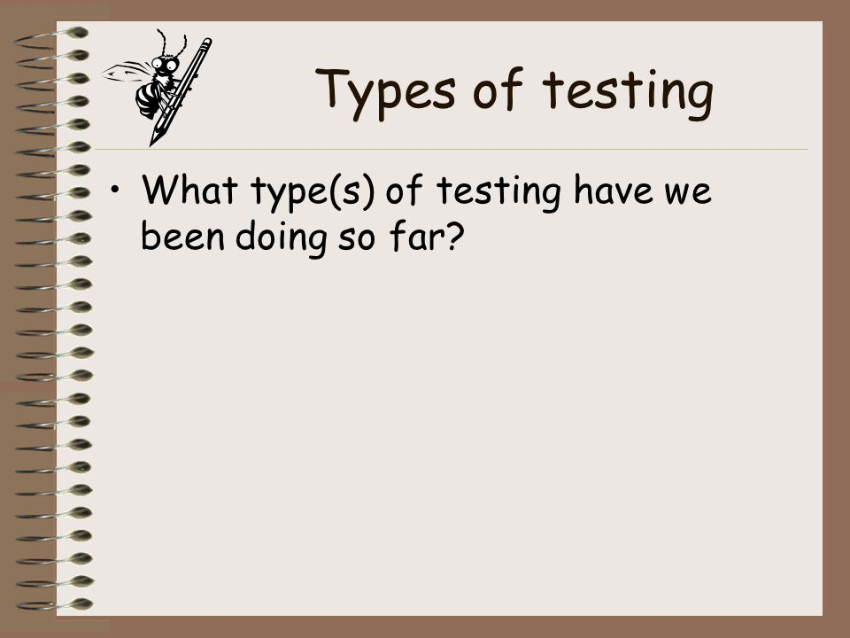 Types of testing What type(s) of testing have we been doing so far?