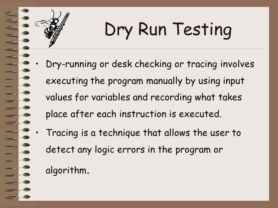 Dry Run Testing Dry-running or desk checking or tracing involves executing the program manually by using input values for variables and recording what
