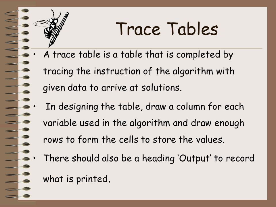 Trace Tables A trace table is a table that is completed by tracing the instruction of the algorithm with given data to arrive at solutions. In designi