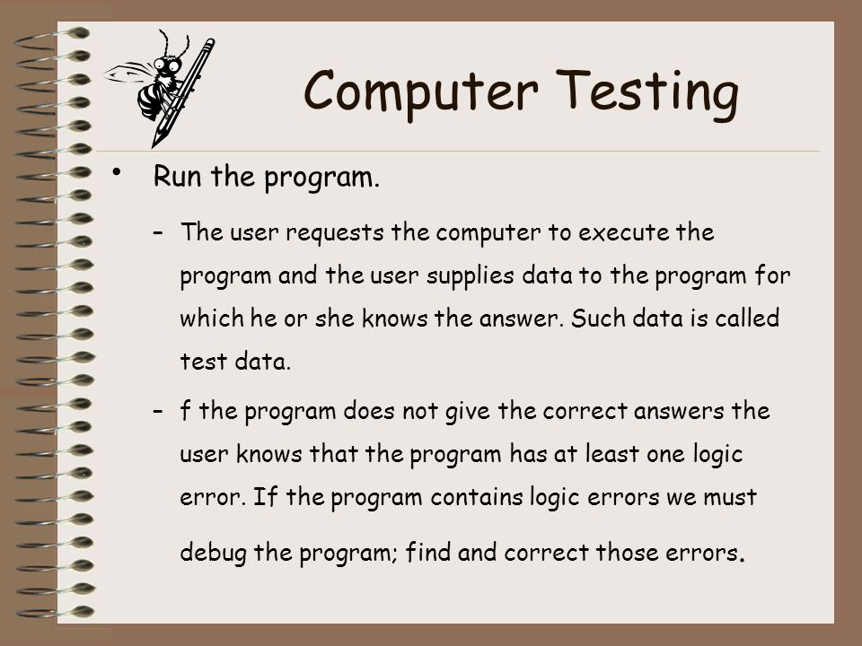 Computer Testing Run the program. –The user requests the computer to execute the program and the user supplies data to the program for which he or she