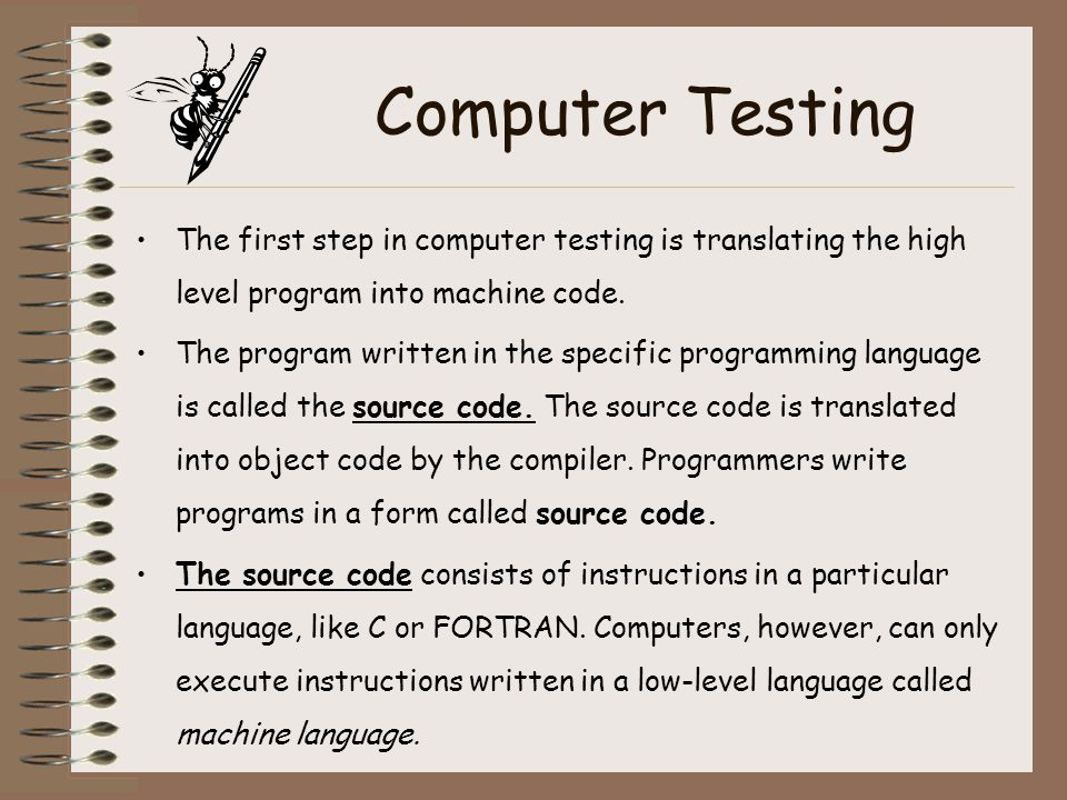 Computer Testing The first step in computer testing is translating the high level program into machine code. The program written in the specific progr