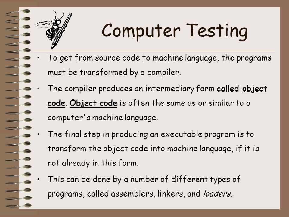 Computer Testing To get from source code to machine language, the programs must be transformed by a compiler. The compiler produces an intermediary fo