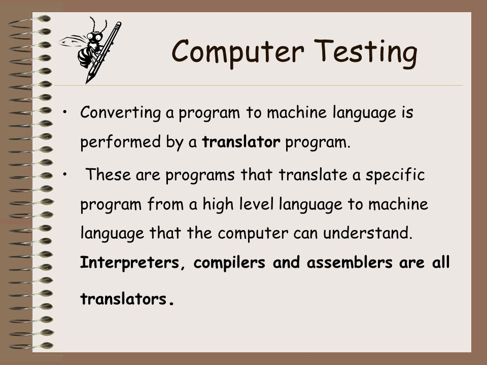 Computer Testing Converting a program to machine language is performed by a translator program. These are programs that translate a specific program f