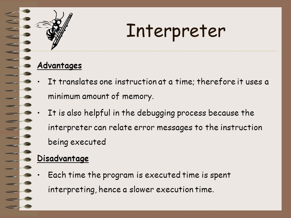 Interpreter Advantages It translates one instruction at a time; therefore it uses a minimum amount of memory. It is also helpful in the debugging proc