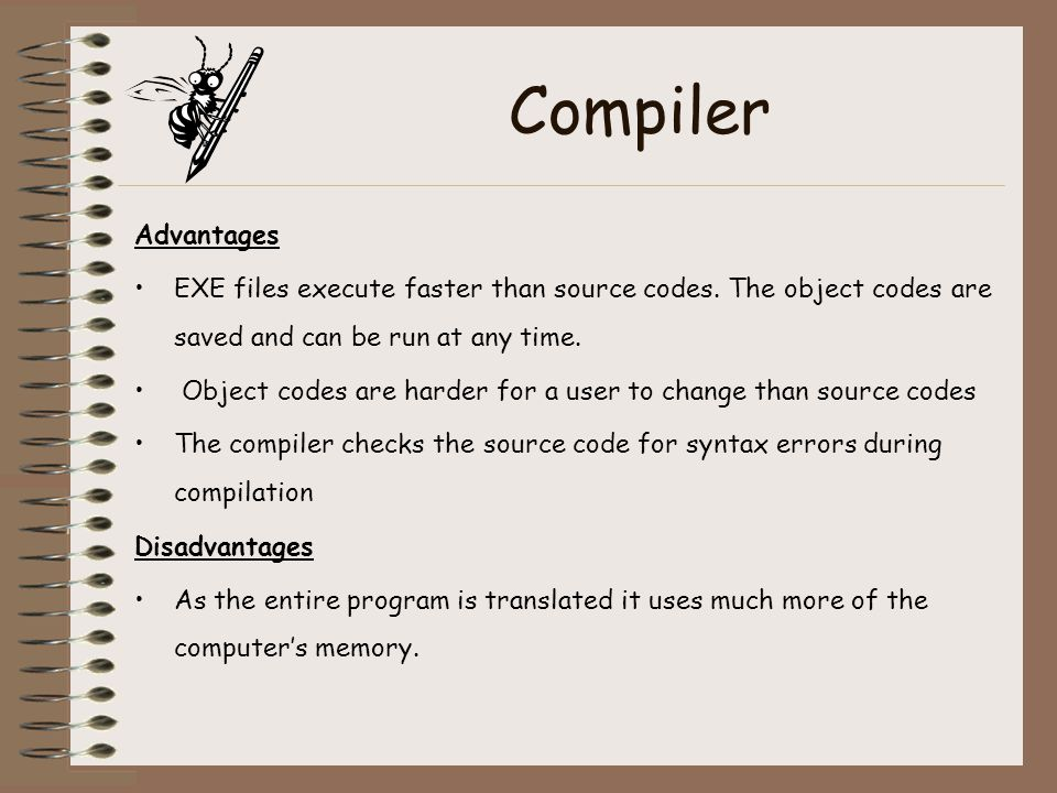 Compiler Advantages EXE files execute faster than source codes. The object codes are saved and can be run at any time. Object codes are harder for a u