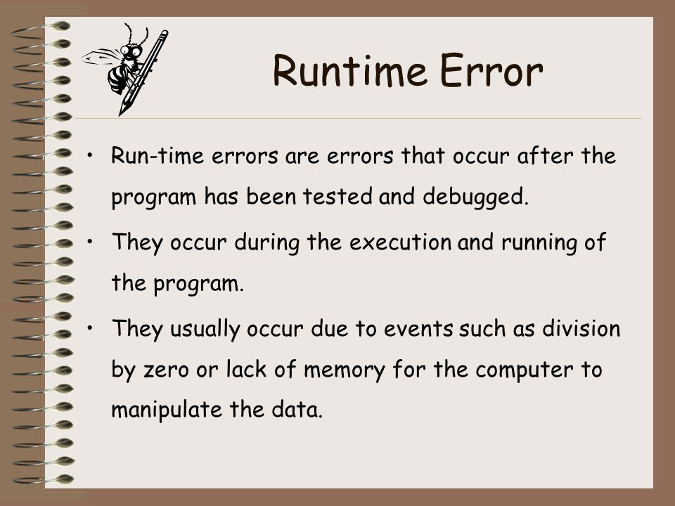 Runtime Error Run-time errors are errors that occur after the program has been tested and debugged. They occur during the execution and running of the