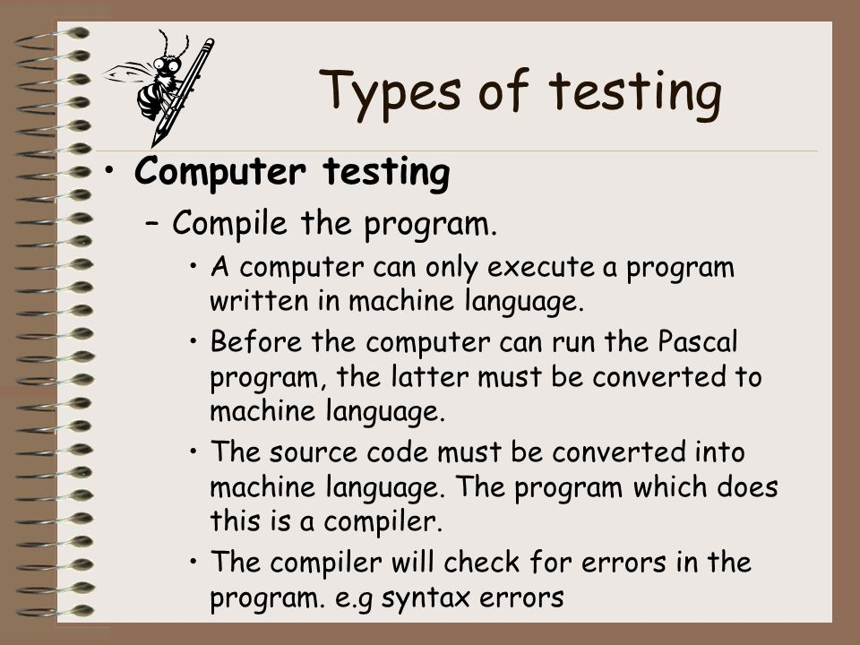 Types of testing Computer testing –Compile the program. A computer can only execute a program written in machine language. Before the computer can run
