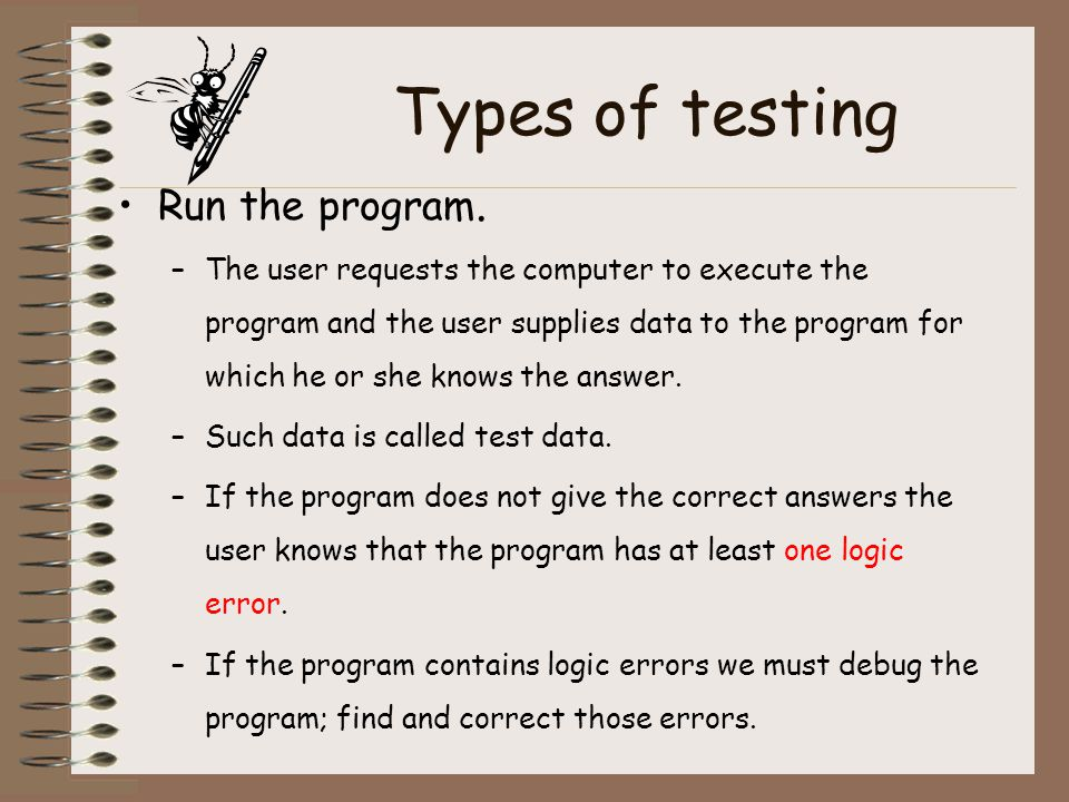 Types of testing Run the program. –The user requests the computer to execute the program and the user supplies data to the program for which he or she
