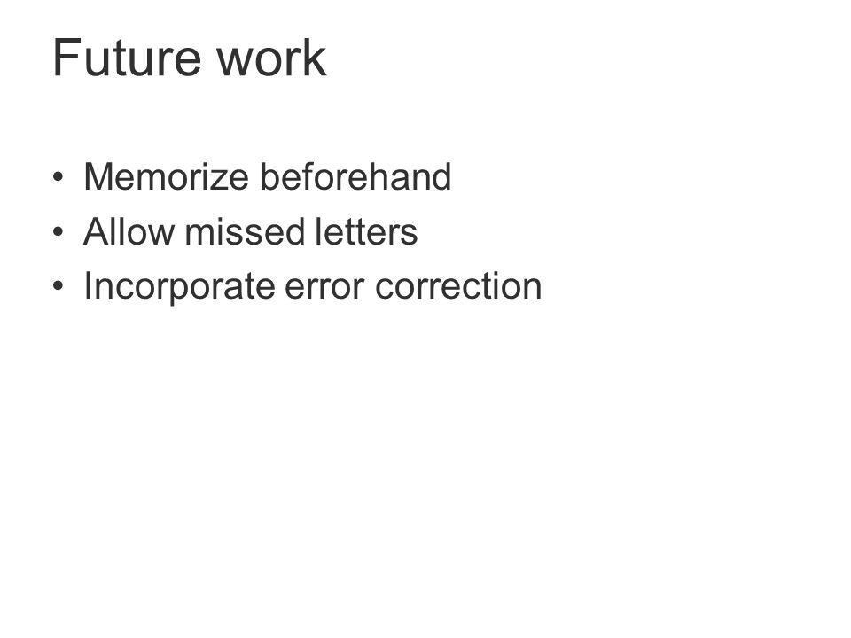 Future work Memorize beforehand Allow missed letters Incorporate error correction