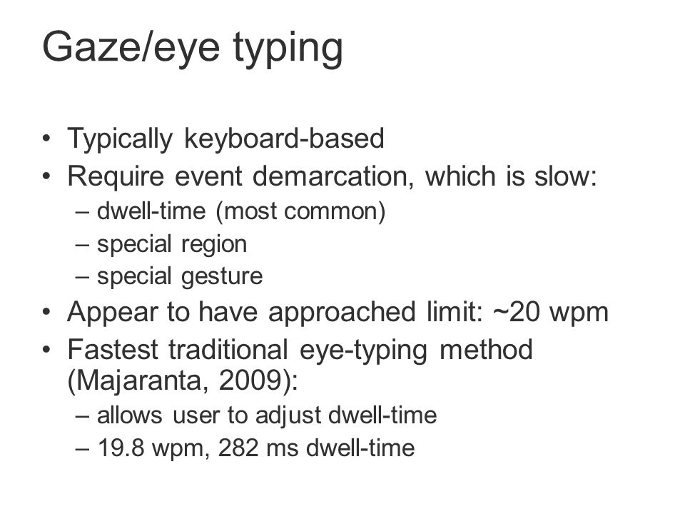 Gaze/eye typing Typically keyboard-based Require event demarcation, which is slow: –dwell-time (most common) –special region –special gesture Appear to have approached limit: ~20 wpm Fastest traditional eye-typing method (Majaranta, 2009): –allows user to adjust dwell-time –19.8 wpm, 282 ms dwell-time