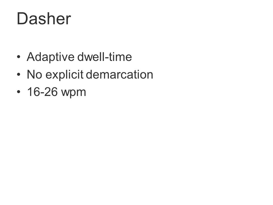 Dasher Adaptive dwell-time No explicit demarcation 16-26 wpm