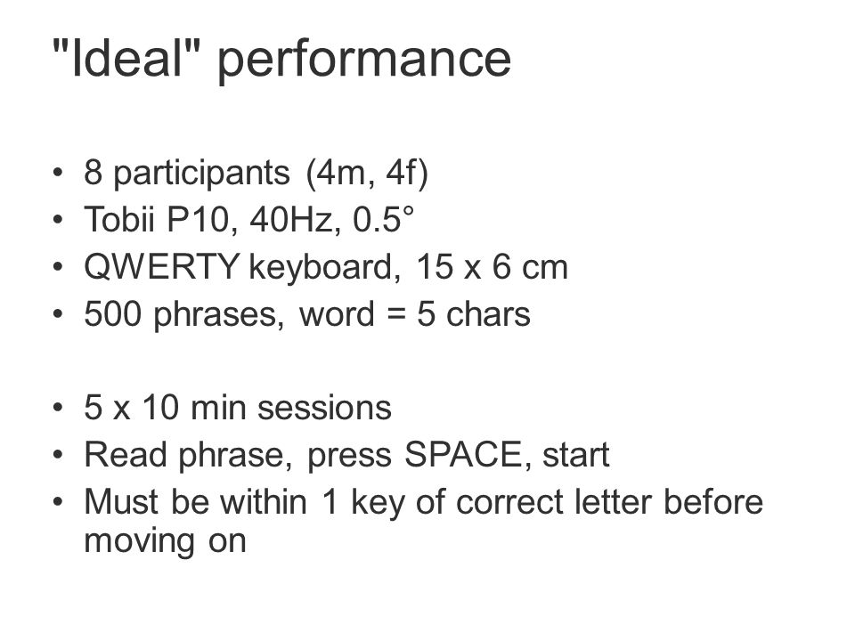 Ideal performance 8 participants (4m, 4f) Tobii P10, 40Hz, 0.5° QWERTY keyboard, 15 x 6 cm 500 phrases, word = 5 chars 5 x 10 min sessions Read phrase, press SPACE, start Must be within 1 key of correct letter before moving on