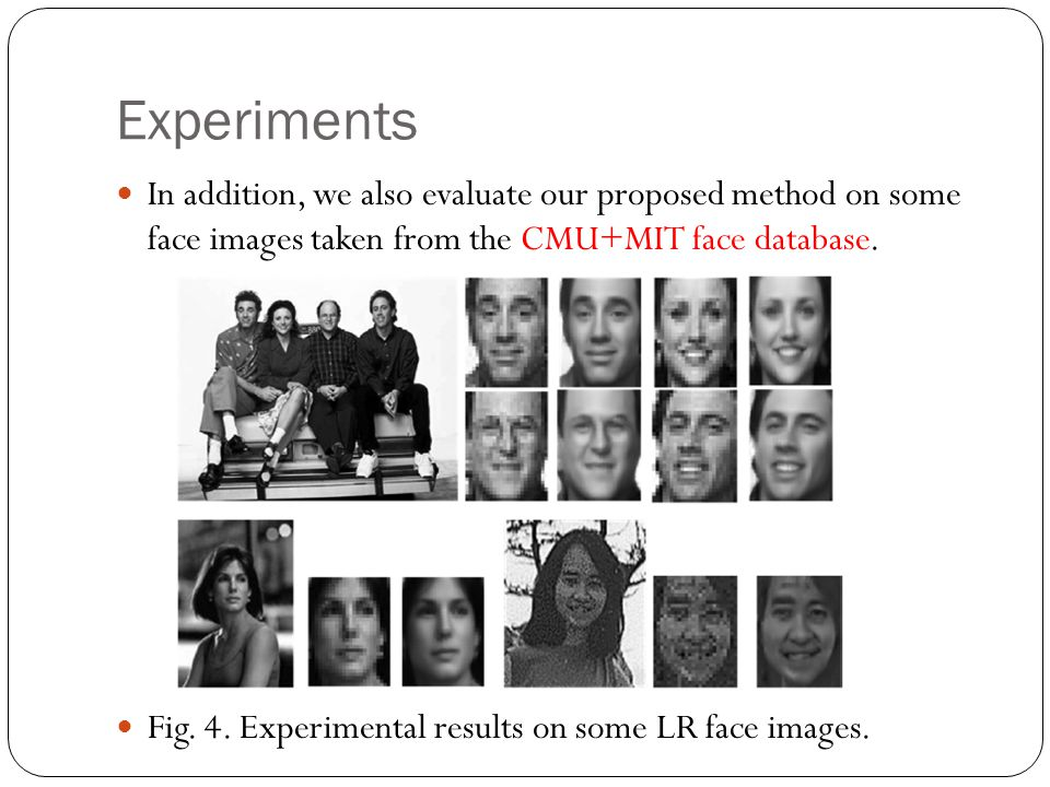 Experiments In addition, we also evaluate our proposed method on some face images taken from the CMU+MIT face database.