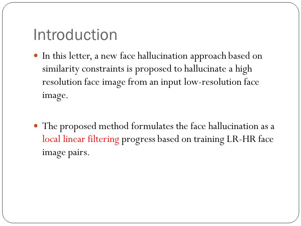 Introduction In this letter, a new face hallucination approach based on similarity constraints is proposed to hallucinate a high resolution face image from an input low-resolution face image.