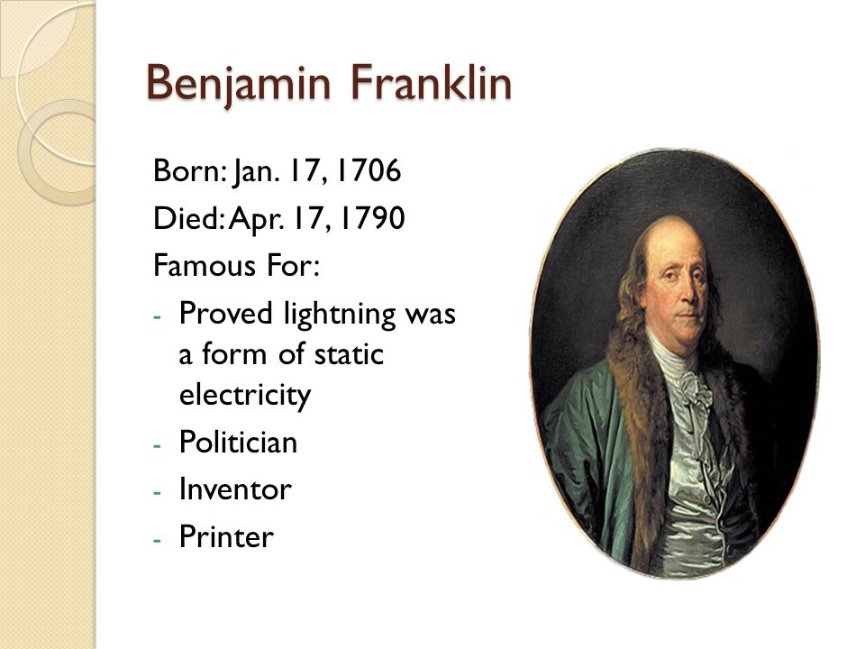 Benjamin Franklin Born: Jan. 17, 1706 Died: Apr. 17, 1790 Famous For: - Proved lightning was a form of static electricity - Politician - Inventor - Pr