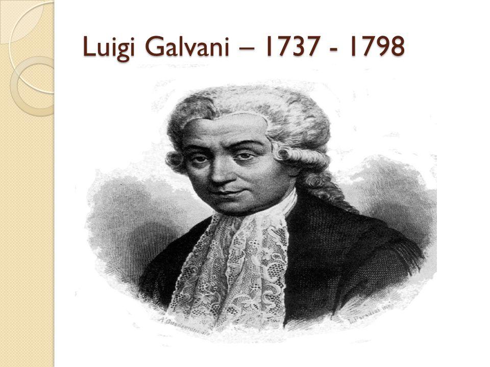 Luigi Galvani – 1737 - 1798