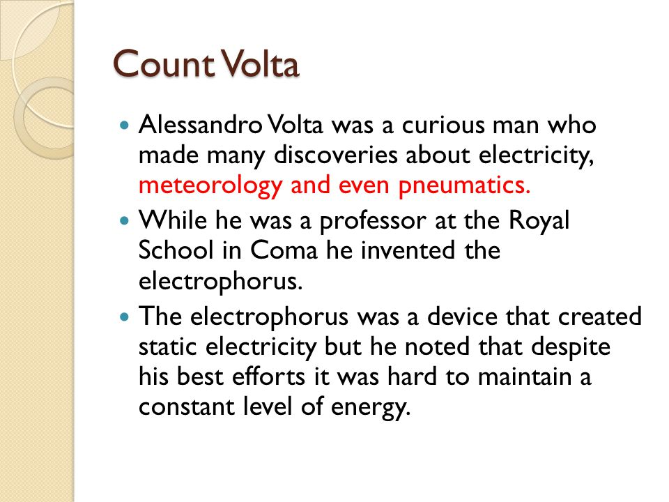 Count Volta Alessandro Volta was a curious man who made many discoveries about electricity, meteorology and even pneumatics. While he was a professor