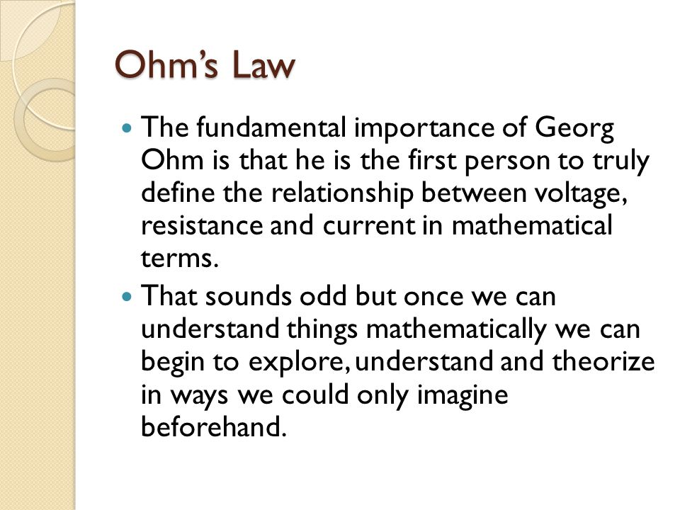 Ohm's Law The fundamental importance of Georg Ohm is that he is the first person to truly define the relationship between voltage, resistance and curr