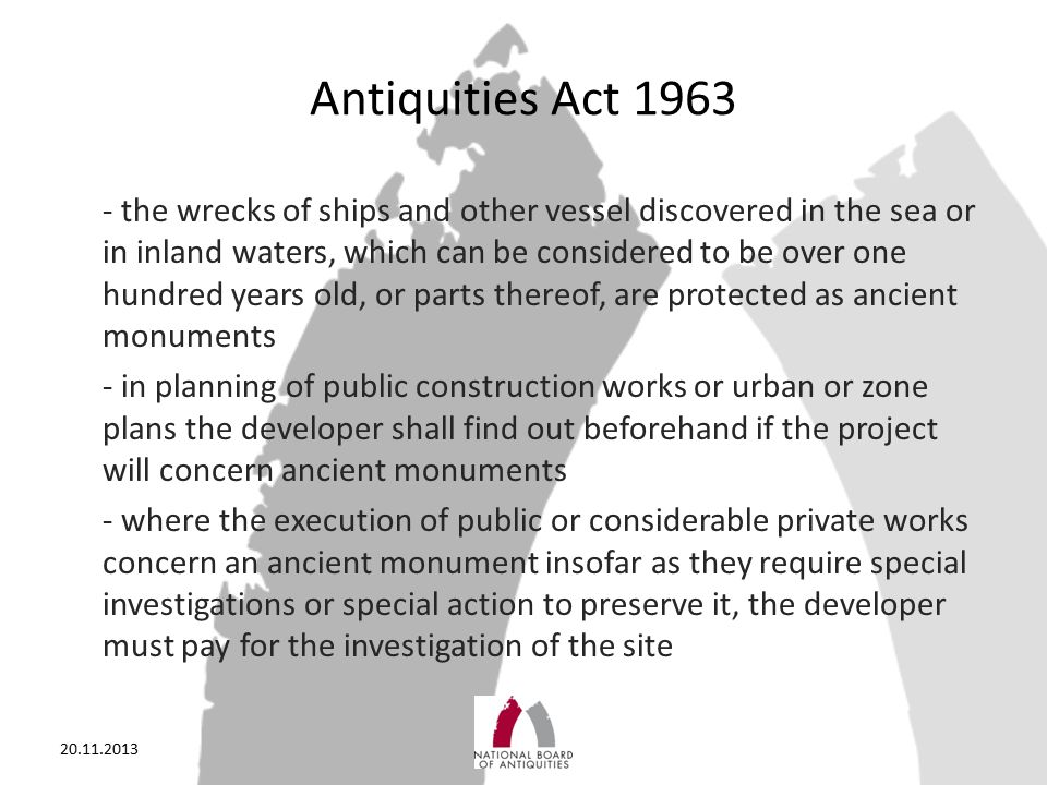 Antiquities Act 1963 - the wrecks of ships and other vessel discovered in the sea or in inland waters, which can be considered to be over one hundred years old, or parts thereof, are protected as ancient monuments - in planning of public construction works or urban or zone plans the developer shall find out beforehand if the project will concern ancient monuments - where the execution of public or considerable private works concern an ancient monument insofar as they require special investigations or special action to preserve it, the developer must pay for the investigation of the site 20.11.2013
