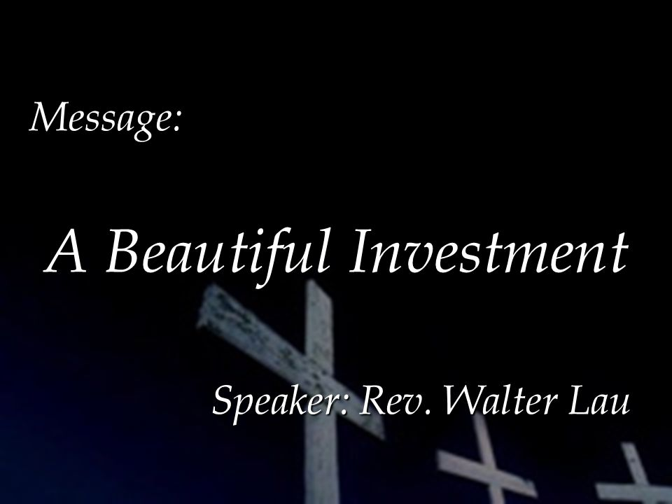 Message: A Beautiful Investment A Beautiful Investment Speaker: Rev. Walter Lau