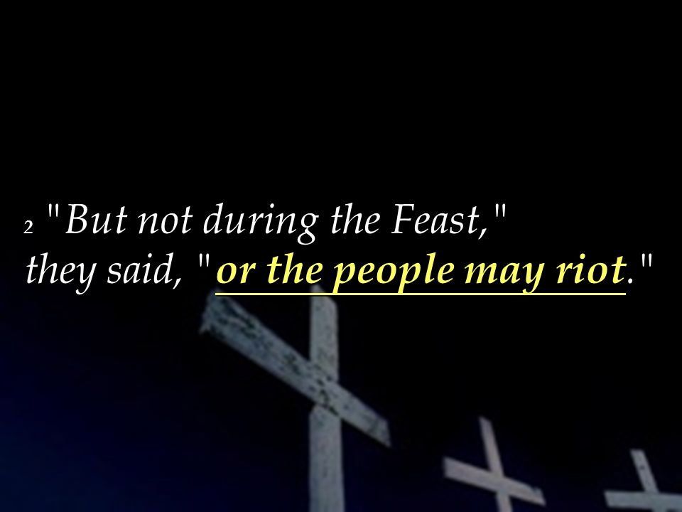 2 But not during the Feast, they said, or the people may riot.