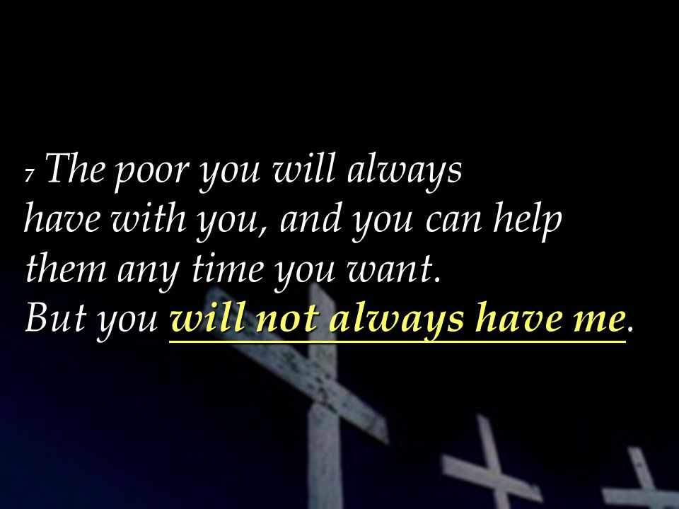 7 The poor you will always have with you, and you can help them any time you want.