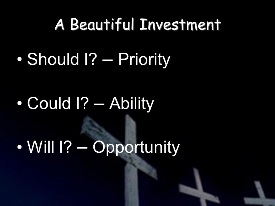 A Beautiful Investment Should I – Priority Could I – Ability Will I – Opportunity