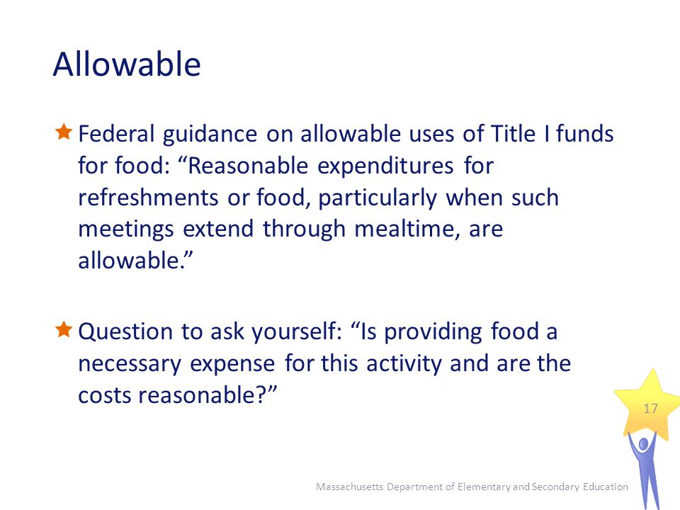 Allowable  Federal guidance on allowable uses of Title I funds for food: Reasonable expenditures for refreshments or food, particularly when such meetings extend through mealtime, are allowable.  Question to ask yourself: Is providing food a necessary expense for this activity and are the costs reasonable Massachusetts Department of Elementary and Secondary Education 17