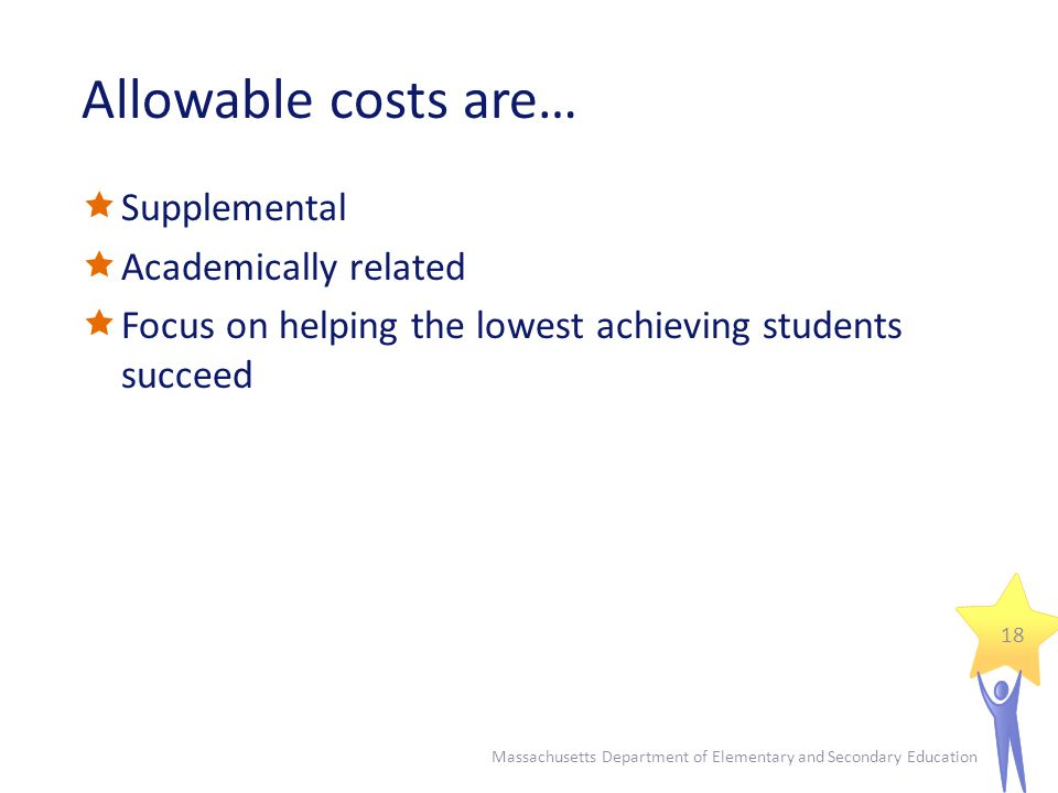 Allowable costs are…  Supplemental  Academically related  Focus on helping the lowest achieving students succeed Massachusetts Department of Elementary and Secondary Education 18