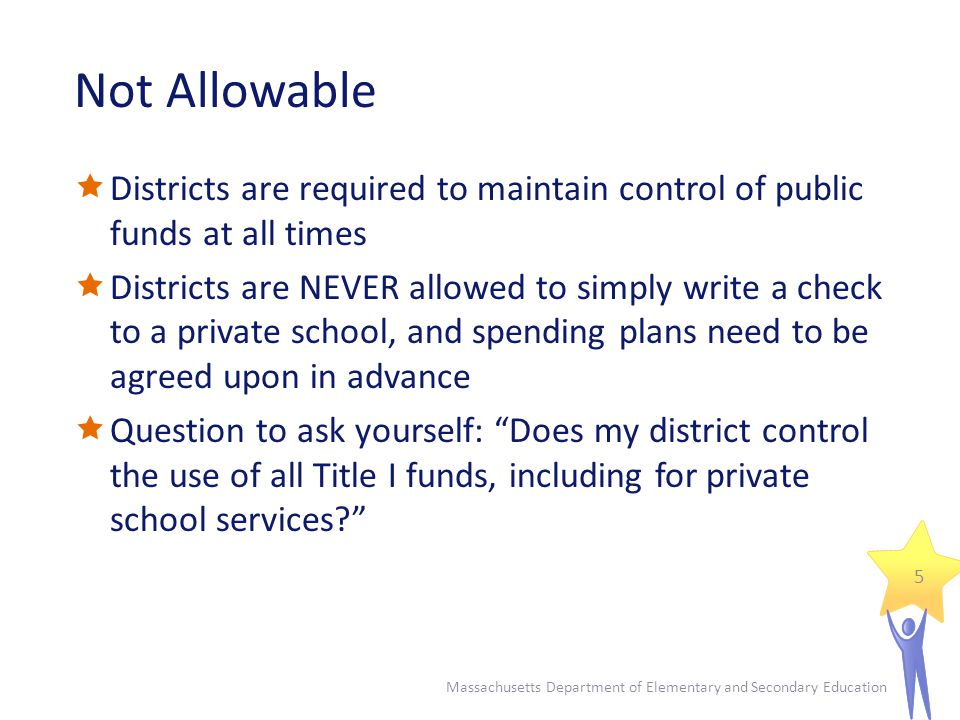 Not Allowable  Districts are required to maintain control of public funds at all times  Districts are NEVER allowed to simply write a check to a private school, and spending plans need to be agreed upon in advance  Question to ask yourself: Does my district control the use of all Title I funds, including for private school services Massachusetts Department of Elementary and Secondary Education 5