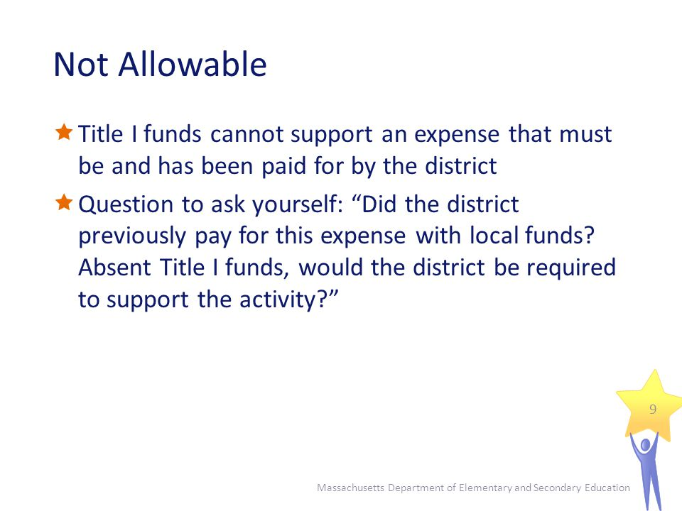 Not Allowable  Title I funds cannot support an expense that must be and has been paid for by the district  Question to ask yourself: Did the district previously pay for this expense with local funds.