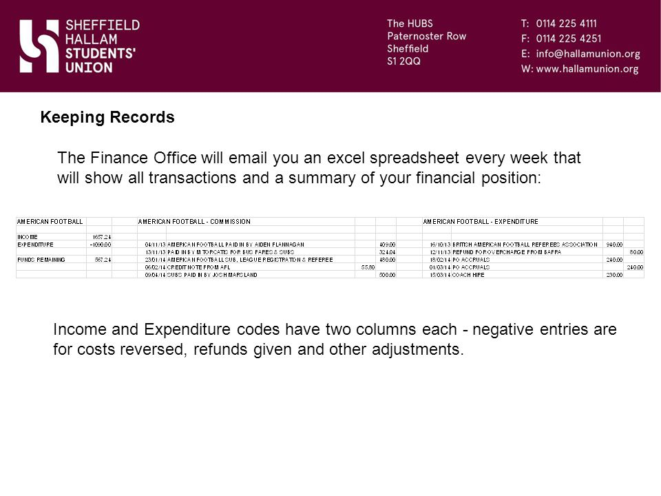 The Finance Office will email you an excel spreadsheet every week that will show all transactions and a summary of your financial position: Keeping Records Income and Expenditure codes have two columns each - negative entries are for costs reversed, refunds given and other adjustments.