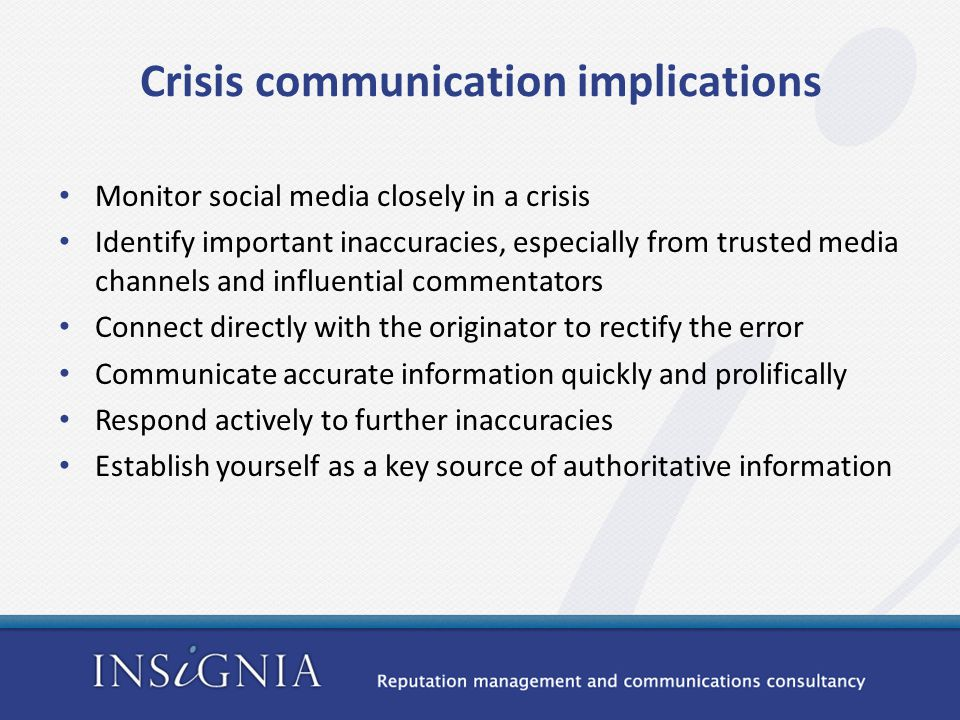 Crisis communication implications Monitor social media closely in a crisis Identify important inaccuracies, especially from trusted media channels and influential commentators Connect directly with the originator to rectify the error Communicate accurate information quickly and prolifically Respond actively to further inaccuracies Establish yourself as a key source of authoritative information